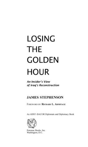 Losing the Golden Hour: An Insiders View of Iraqs Reconstruction (An Adst-Dacor Diplomats and Diplomacy Book)  by  James Stephenson