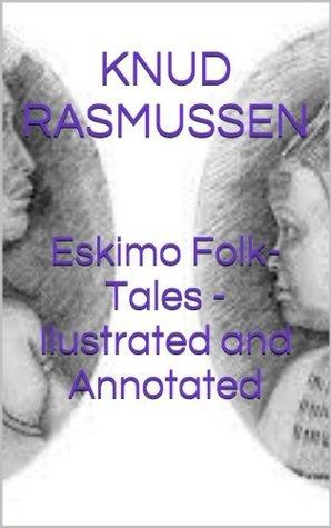 Eskimo Folk-Tales - Ilustrated and Annotated Knud Rasmussen