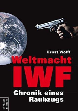 Weltmacht IWF: Chronik eines Raubzugs  by  Ernst Wolff