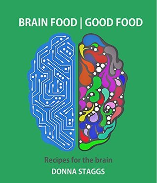 BRAIN FOOD | GOOD FOOD: Recipes for the brain  by  Donna Staggs