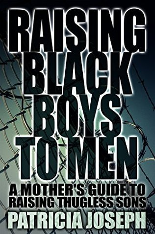 Raising Black Boys to Men: A Mothers Guide to Raising Thugless Sons  by  Patricia  Joseph