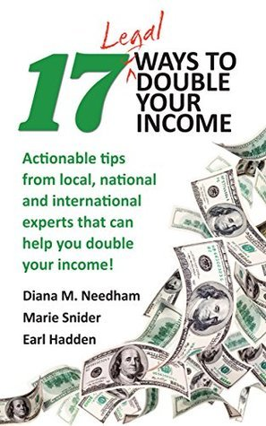 17 Legal Ways to Double Your Income: Actionable tips from local, national, and international experts that can help you double your income  by  Diana M. Needham