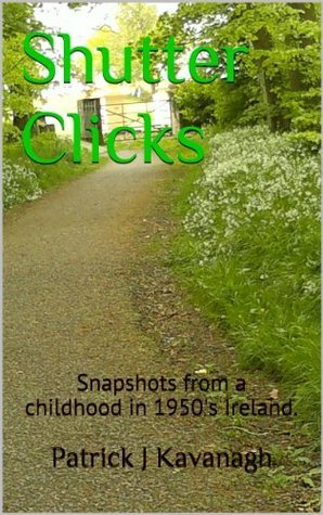 Shutter Clicks : Snapshots froma childhoodin 1950s Ireland.  by  Patrick J Kavanagh
