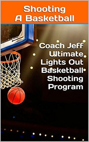 Shooting A Basketball - Coach Jeff Ultimate Lights Out Basketball Shooting Program  by  Coach Jeff