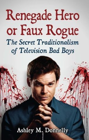 Renegade Hero or Faux Rogue: The Secret Traditionalism of Television Bad Boys  by  Ashley M. Donnelly