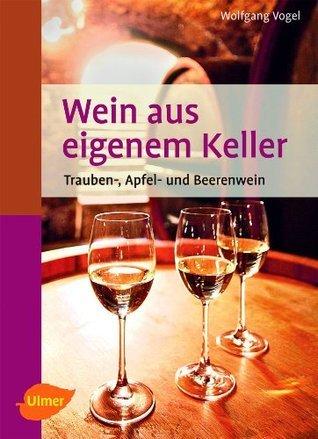 Wein aus eigenem Keller: Trauben-, Apfel- und Beerenwein  by  Wolfgang Vogel