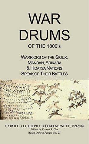 War Drums of the 1800s: Warriors of the Sioux, Mandan, Arikara & Hidatsa Nations Speak of Their Battles (Welch Dakota Papers Book 27) Col. A.B. Welch