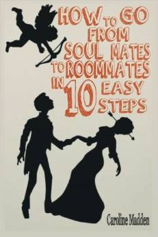 How to Go From Soul Mates to Room Mates in 10 Easy Steps Caroline Madden