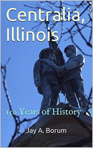 Centralia, Illinois: 150 Years of History Jay A. Borum