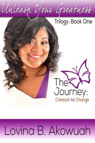 The Journey: Catalyst to Change (Book 1: Unleash Your Greatness Trilogy)  by  Lovina Akowuah