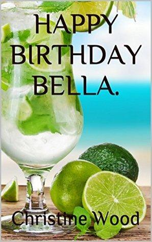 HAPPY BIRTHDAY BELLA.  by  Christine Wood