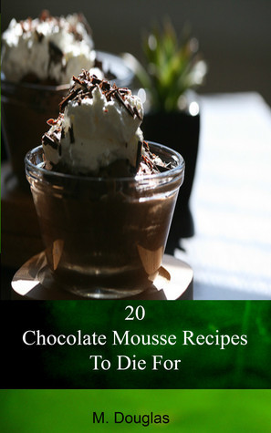 20 Chocolate Mousse Recipes To Die For  by  M. Douglas
