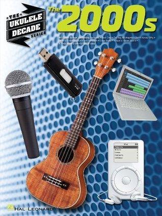 The 2000s - Ukulele Songbook: Ukulele Decade Series  by  Hal Leonard Publishing Company