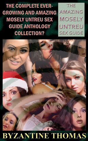 The Complete Ever-Growing And Amazing Mosely Untreu Sex Guide Anthology Collection Byzantine Thomas