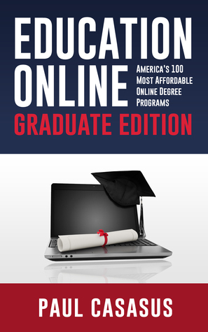 Education Online, Graduate Edition: Americas 100 Most Affordable Online Degree Programs  by  Paul Casasus