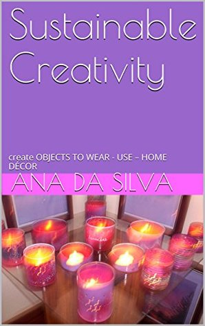 Sustainable Creativity: create OBJECTS TO WEAR - USE - HOME DÉCOR  by  Ana Da Silva