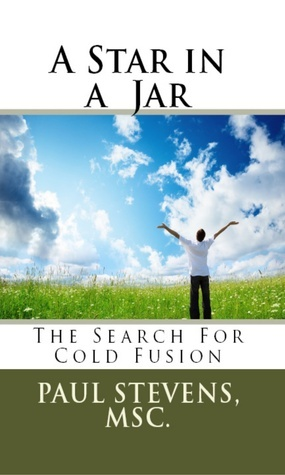 A Star in a Jar: The Search for Cold Fusion Paul Stevens