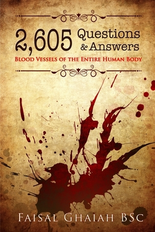 2,605 Questions and Answers: Blood Vessels of the Entire Human Body Faisal Ghaiah