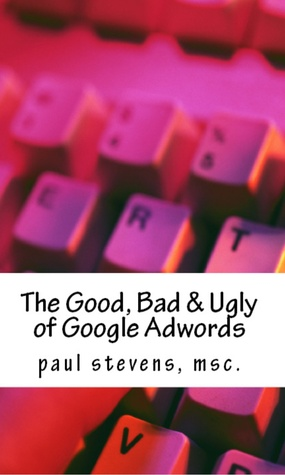 The Good, Bad & Ugly of Google Adwords  by  Paul Stevens