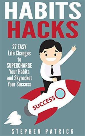 Habits Hacks: 27 Easy Life Changes to Supercharge Your Habits and Skyrocket Your Success  by  Stephen Patrick