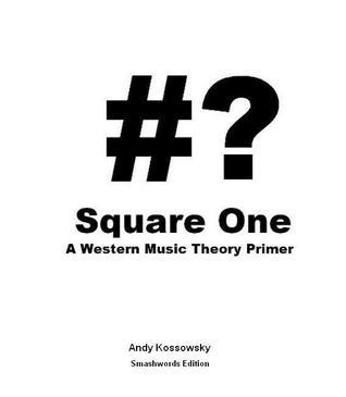 Square One: A Western Music Theory Primer  by  Andy Kossowsky
