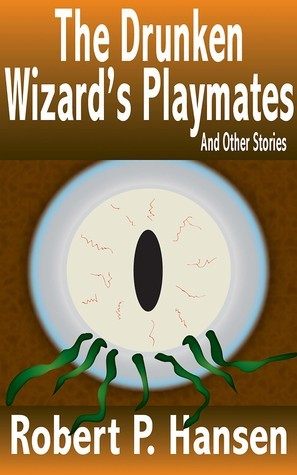 The Drunken Wizards Playmates And Other Stories  by  Robert P. Hansen