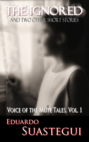 The Ignored and two other short stories, Voice of the Mute Tales, Volume 1  by  Eduardo Suastegui