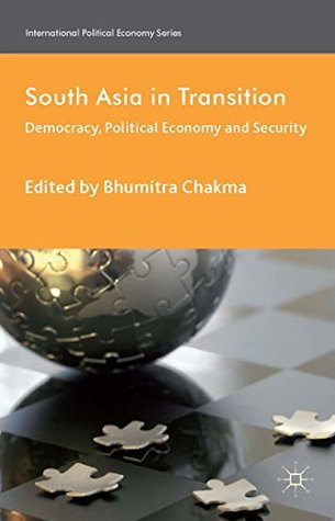South Asia in Transition: Democracy, Political Economy and Security (International Political Economy Series)  by  Bhumitra Chakma