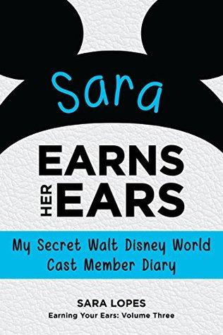 Sara Earns Her Ears: My Secret Walt Disney World Cast Member Diary (Earning Your Ears Book 3) Sara Lopes