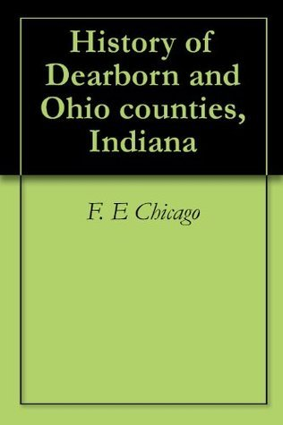 History of Dearborn and Ohio counties, Indiana  by  F. E Chicago