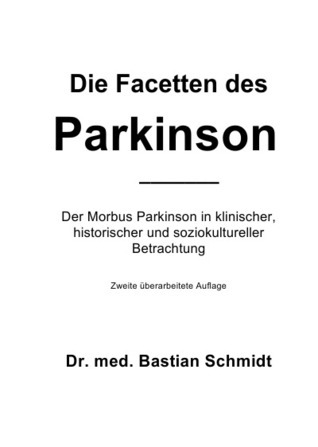 Die Facetten des Parkinson (2. Auflage): Der Morbus Parkinson in klinischer, historischer und soziokultureller Betrachtung  by  Bastian Schmidt