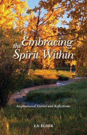 Embracing the Spirit Within: Inspirational Stories and Reflections  by  E.V. Elder
