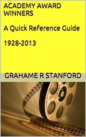 ACADEMY AWARD WINNERS A Quick Reference Guide 1928-2013 Grahame R Stanford