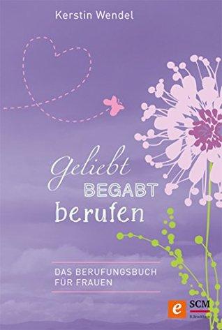 Geliebt begabt berufen: Das Berufungsbuch für Frauen Kerstin Wendel