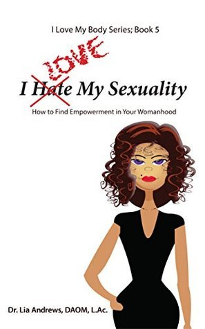 I Love My Sexuality: How to Find Empowerment in Your Womanhood (I Love My Body Series Book 5)  by  Lia Andrews