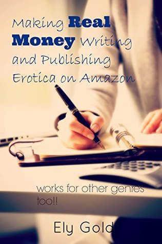 Making Real Money Writing and Publishing Erotica on Amazon: Works for other genres too!!  by  Ely Gold