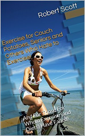 Exercise for Couch Potatoes, Seniors and Others Who Hate to Exercise!: And For Those For Whom Exercise (and Diets) Have Failed! Robert Scott