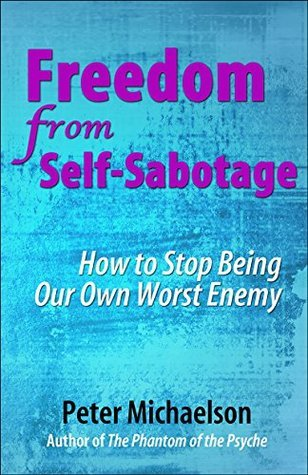 Freedom From Self-Sabotage: How to Stop Being Our Own Worst Enemy  by  Peter Michaelson