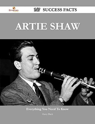 Artie Shaw 147 Success Facts - Everything you need to know about Artie Shaw  by  Harry Black