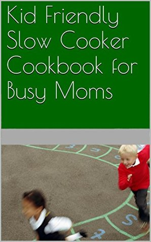 Kid Friendly Slow Cooker Cookbook for Busy Moms Megan Thompson