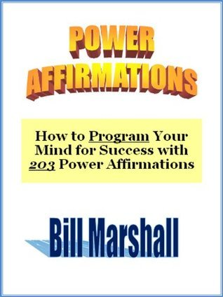 Power Affirmations: How to Program Your Mind for Success with 203 Power Affirmations  by  Bill Marshall