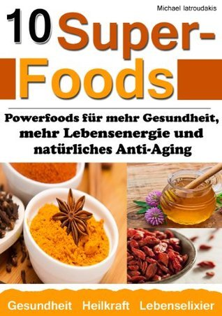 10 Superfoods: Powerfoods für mehr Gesundheit, mehr Lebensenergie und natürliches Anti-Aging  by  Michael Iatroudakis