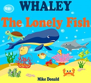 Kids Books: Whaley - The Lonely Fish: (Bedtime Stories For Kids Ages 3-8) (Bedtime Storybook - Bedtime Stories For Kids - Childrens Books - Free Stories - Kids Mystery - Kids Fantasy Books)  by  Mike Donald