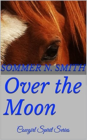 Over the Moon: Cowgirl Spirit Series  by  Sommer N. Smith