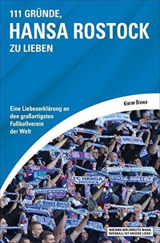 111 Gründe, Hansa Rostock zu lieben: Eine Liebeserklärung an den großartigsten Fußballverein der Welt Kieran Brown