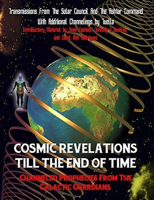 Cosmic Revelations Till The End Of Time: Channeled Prophecies From The Galactic Guardians The Council