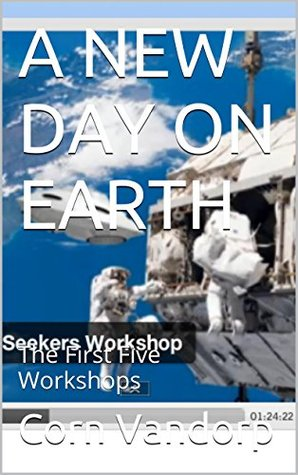A NEW DAY ON EARTH: The First Five Workshops (The Knowledge Seeker Workshops Book 1)  by  Corn Vandorp