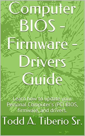 Computer BIOS - Firmware - Drivers Guide: Learn how to update your Personal Computers (PC) BIOS, firmware, and drivers. (PC Technology Book 2) Todd A. Tiberio Sr.
