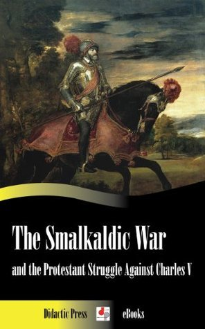 The Smalkaldic War and the Protestant Struggle Against Charles V  by  Edward Armstrong
