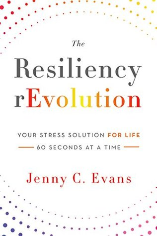 The Resiliency rEvolution: Your Stress Solution for Life - 60 Seconds at a Time Jenny C. Evans